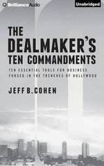The Dealmaker's Ten Commandments : Ten Essential Tools for Business Forged in the Trenches of Hollywood - Jeff B Cohen