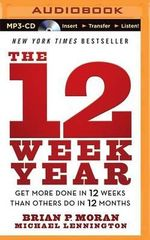 The 12 Week Year : Get More Done in 12 Weeks Than Others Do in 12 Months - Brian P Moran