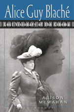 Alice Guy Blache : Lost Visionary of the Cinema - Alison McMahan