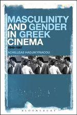 Masculinity and Gender in Greek Cinema : 1949-1967 - Achilleas Hadjikyriacou