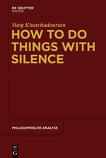 How to Do Things with Silence : Philosophische Analyse / Philosophical Analysis - Haig Khatchadourian