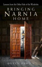 Bringing Narnia Home : Lessons from the Other Side of the Wardrobe - Devin Brown