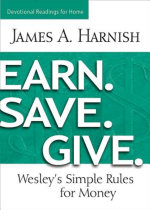 Earn. Save. Give. Devotional Readings for Home : Wesley's Simple Rules for Money - James A. Harnish