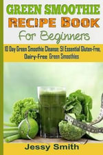 Green Smoothie Recipe Book for Beginners : 10 Day Green Smoothie Cleanse: 51 Essential Gluten-Free, Dairy-Free Green Smoothies to Help You Lose Up to 15 Lbs. in 10 Days - Jessy Smith