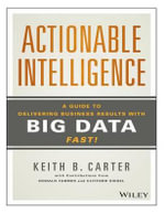Actionable Intelligence : A Guide to Delivering Business Results with Big Data Fast - Keith B Carter