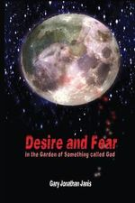 Desire and Fear : (In the Garden of Something Called God) - Gary Jonathan Janis