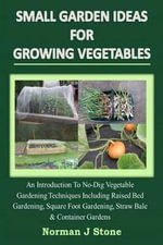 Small Garden Ideas for Growing Vegetables : An Introduction to No-Dig Gardening Techniques Including Raised Bed Gardening, Square Foot Gardening, Straw Bale & Container Vegetable Gardens - Norman J Stone