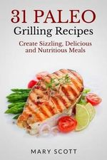 31 Paleo Grilling Recipes : Create Sizzling, Delicious and Nutritious Meals - Mary Roddy Scott