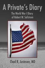 A Private's Diary : The World War I Diary of Robert W. Safstrom - Chad R Justesen MD