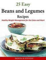 25 Easy Beans and Legumes Recipes : Healthy Weight Management for the Colon and Heart - Donna K Stevens