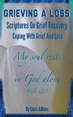 Grieving a Loss : Scriptures on Grief Recovery and Coping with Grief and Loss - Chris Adkins