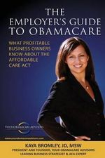 The Employer's Guide to Obamacare : What Profitable Business Owners Know about the Affordable Care ACT - Kaya Bromley
