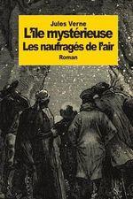 L'Ile Mysterieuse : Partie 1: Les Naufrages de L'Air - Jules Verne