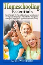 Homeschooling Essentials : How to Navigate the Pros and Cons, Choose Curriculum, and Get Organized Using Unique and Established Strategies for Ma - Carlee Westbrook
