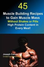 45 Muscle Building Recipes to Gain Muscle Mass Without Shakes or Pills : High Protein Content Every Meal! - Correa (Certified Sports Nutritionist)