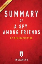 A Spy Among Friends by Ben Macintyre - A 30-Minute Instaread Summary : Kim Philby and the Great Betrayal - Instaread Summaries