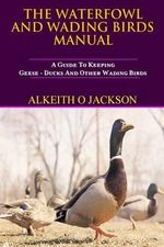 The Waterfowl and Wading Birds Manual : A Guide to Keeping Geese, Ducks and Other Wading Birds - Alkeith O Jackson
