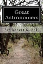 Great Astronomers - Sir Robert S Ball