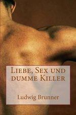 Liebe, Sex Und Dumme Killer - Ludwig Brunner
