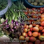 Cooking My Way Through My Husband's Midlife Crisis - Arleen Martin Lloyd