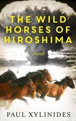The Wild Horses of Hiroshima - Paul Xylinides