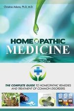 Homeopathic Medicine : The Complete Guide to Homeopathic Medicine and Treatment of Common Disorders - Christine Adams M D