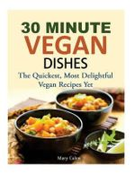 30 Minute Vegan Dishes : The Quickest, Most Delightful Vegan Recipes Yet - Mary Calen