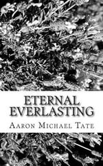 The Eternal Everlasting : The Freedom to Become One with God and Fall in Love Without Falling in Love with Sin - Aaron Tate