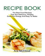 Recipe Book : The Best Food Recipes That Are Delicious, Healthy, Great for Energy and Easy to Make - Ace McCloud