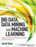 Big Data, Data Mining, and Machine Learning : Value Creation for Business Leaders and Practitioners (Wiley and SAS Business Series) - Jared Dean