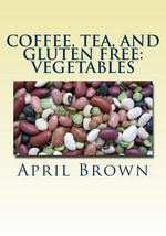 Coffee, Tea, and Gluten Free : Vegetables - April Brown