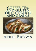 Coffee, Tea, and Gluten Free : Desserts and Grains - April Brown