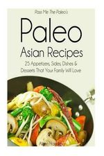 Pass Me the Paleo's Paleo Asian Recipes : 25 Appetizers, Sides, Dishes and Desserts That Your Family Will Love - Alison Handley