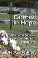 Earthed in Hope : Dying, Death and Funerals - a Pakeha Anglican Perspective - Alister G. Hendery