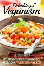 Delights of Veganism : Delicious Recipes That Can Be Made in a Vegan Slow Cooker - Gordon Rock