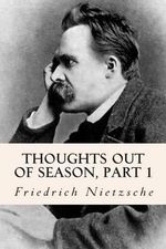 Thoughts Out of Season, Part 1 - Friedrich Wilhelm Nietzsche