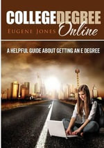 College Degree Online : A Helpful Guide about Getting an E Degree - Eugene Jones