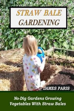 Straw Bale Gardening : No-Dig Gardens Growing Vegetables with Straw Bales - James Paris