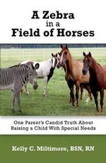 A Zebra in a Field of Horses : One Parent's Candid Truth about Raising a Child with Special Needs - Bsn Rn Miltimore, Kelly