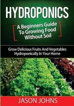 Hydroponics - A Beginners Guide to Growing Food Without Soil : Grow Delicious Fruits and Vegetables Hydroponically in Your Home - Jason Johns