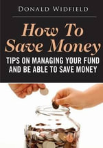 How to Save Money : Tips on Managing Your Fund and Be Able to Save Money - Donald Widfield