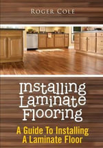 Installing Laminate Flooring : A Guide to Installing a Laminate Floor - Roger Cole