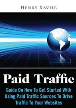 Paid Traffic : Guide on How to Get Started with Using Paid Traffic Sources to Drive Traffic to Your Websites - Henry Xavier