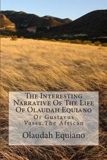 The Interesting Narrative of the Life of Olaudah Equiano : Or Gustavus Vassa, the African - Olaudah Equiano