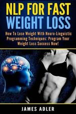 Nlp for Fast Weight Loss : How to Lose Weight with Neuro-Linguistic Programming Techniques: Program Your Weight Loss Success Now! - James Adler
