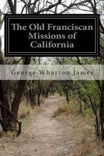 The Old Franciscan Missions of California - George Wharton James