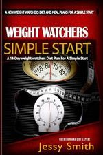 Weight Watchers Simple Start : A 14-Day Weight Watchers Diet Plan for a Simple Start - A Diet Plan Plus Easy-To-Make Delicious Recipes to Achieve Your Weight Loss Goals - Jessy Smith