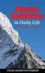 Tibetan Buddhism in Daily Life : - A Beginner's Guide - Craig Hamilton-Parker