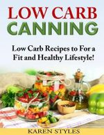 Low Carb Canning : Low Carb Recipes to for a Fit and Healthy Lifestyle! - Karen Styles
