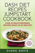 Dash Diet Recipes Jumpstart Cookbook : Over 30 Mouthwatering Recipes Ready in 30 Minutes (Breakfast, Lunch, Dinner, Snack & Dessert Recipes Included!) - Diana Davis